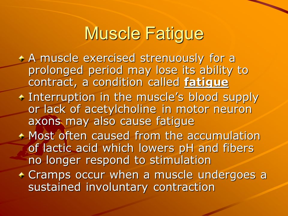 Muscle Fatigue A muscle exercised strenuously for a prolonged period may lose its ability to contract, a condition called fatigue.