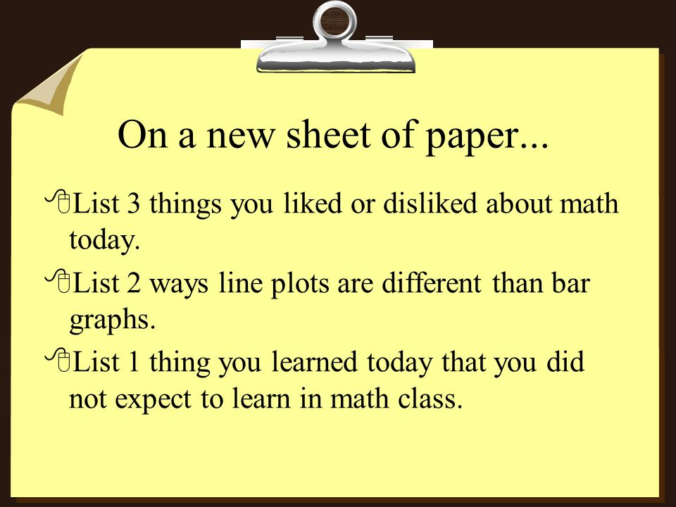 On a new sheet of paper... List 3 things you liked or disliked about math today. List 2 ways line plots are different than bar graphs.
