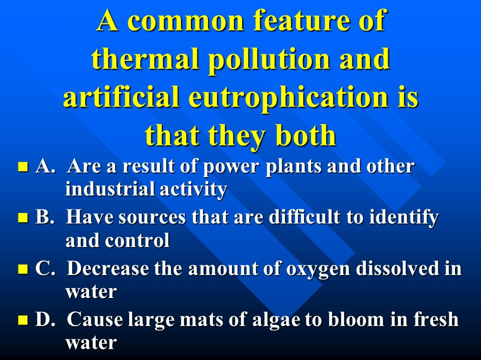 A common feature of thermal pollution and artificial eutrophication is that they both