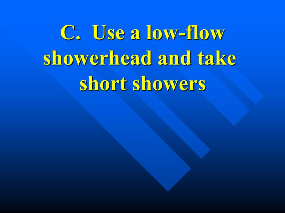 C. Use a low-flow showerhead and take short showers