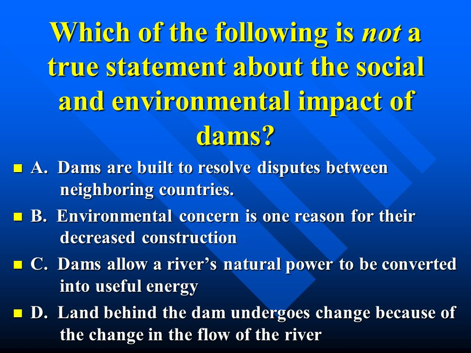 Which of the following is not a true statement about the social and environmental impact of dams