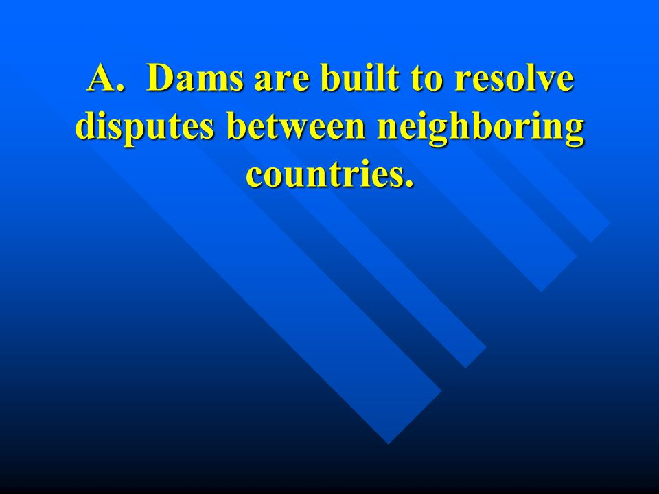 A. Dams are built to resolve disputes between neighboring countries.
