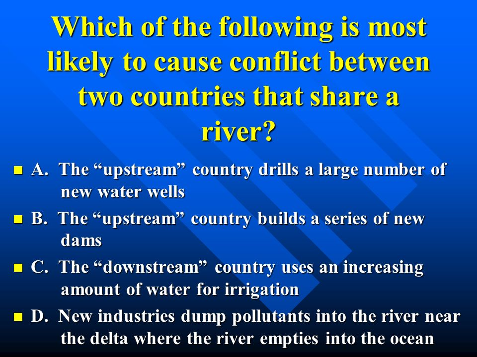 Which of the following is most likely to cause conflict between two countries that share a river