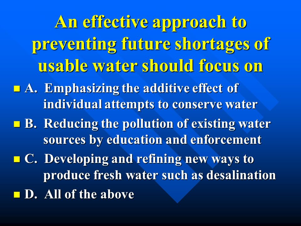 An effective approach to preventing future shortages of usable water should focus on
