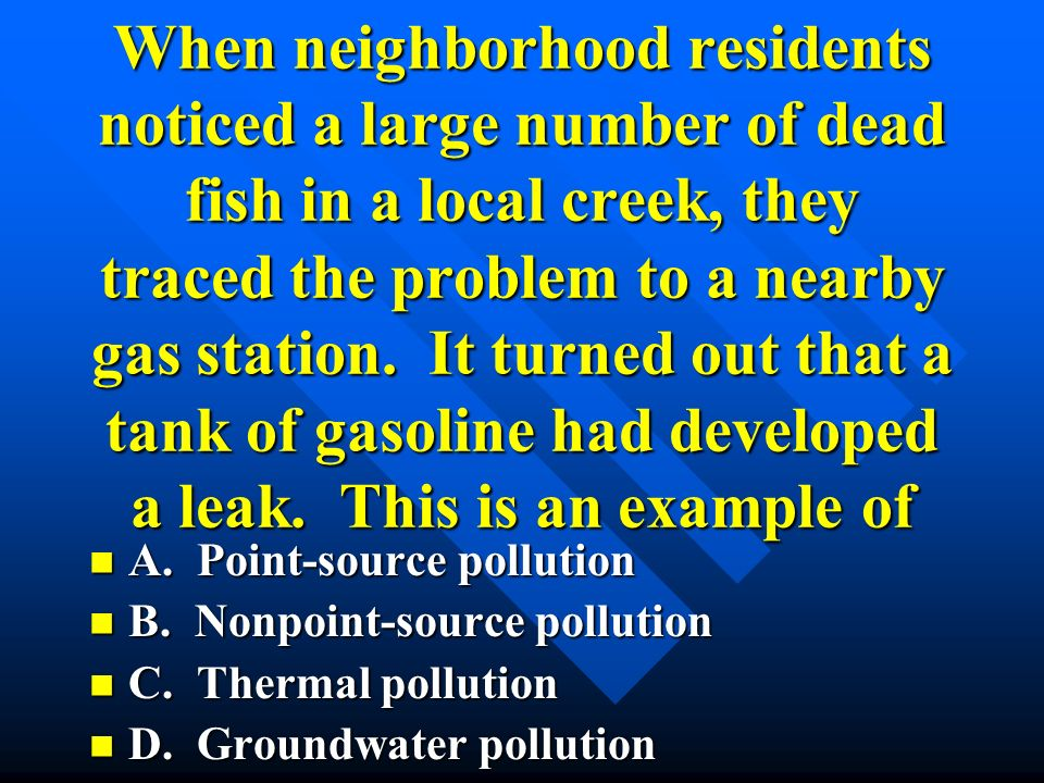 When neighborhood residents noticed a large number of dead fish in a local creek, they traced the problem to a nearby gas station. It turned out that a tank of gasoline had developed a leak. This is an example of