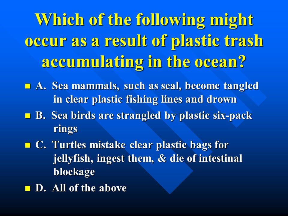 Which of the following might occur as a result of plastic trash accumulating in the ocean
