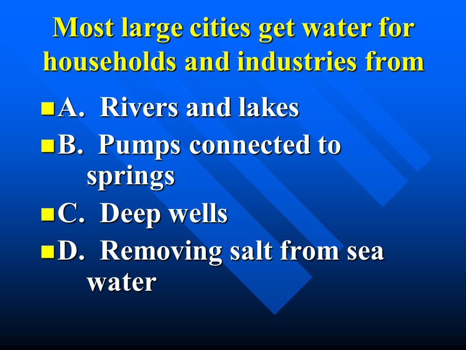 Most large cities get water for households and industries from
