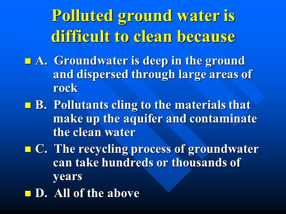 Polluted ground water is difficult to clean because