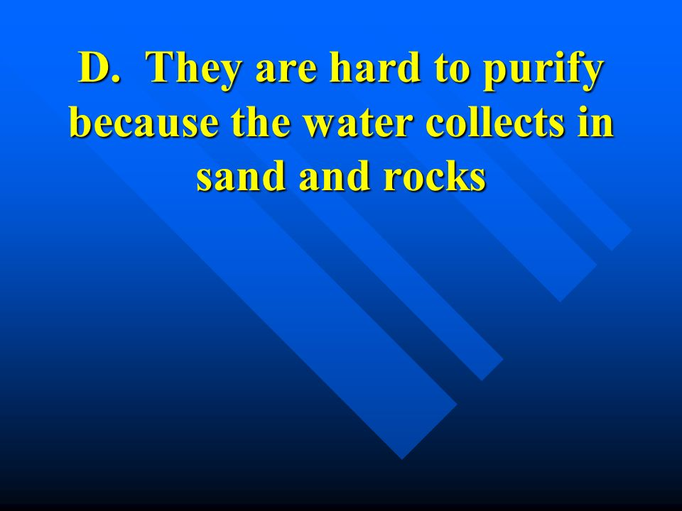 D. They are hard to purify because the water collects in sand and rocks