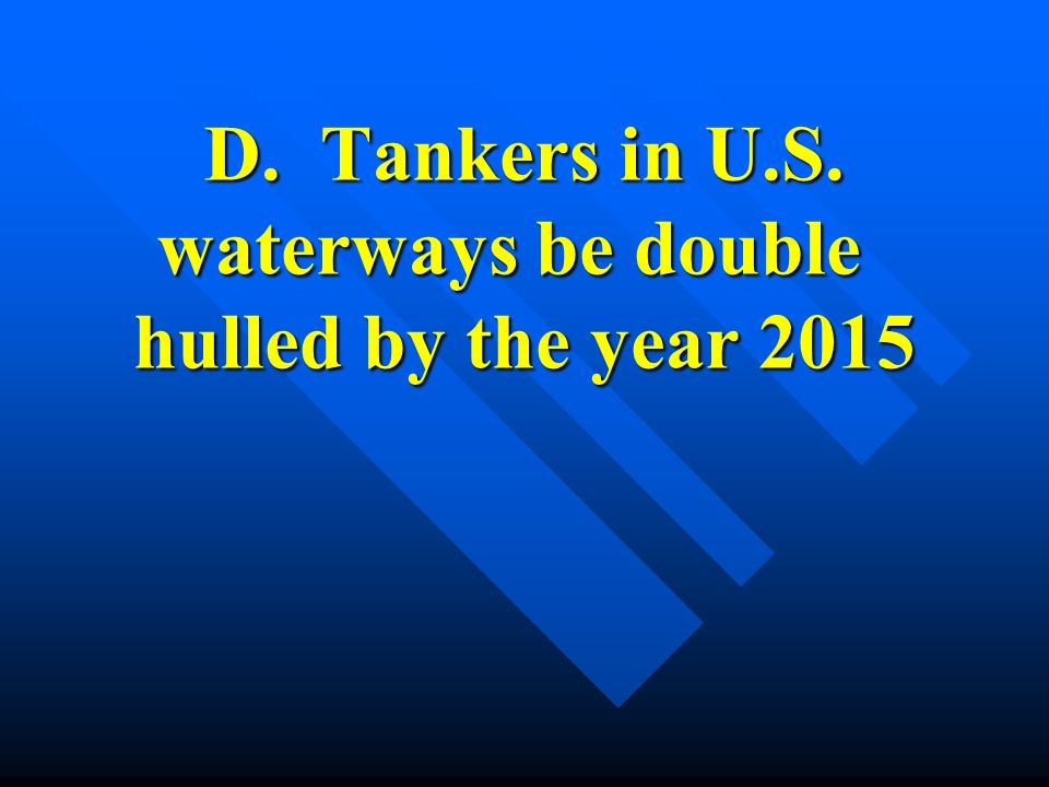 D. Tankers in U.S. waterways be double hulled by the year 2015