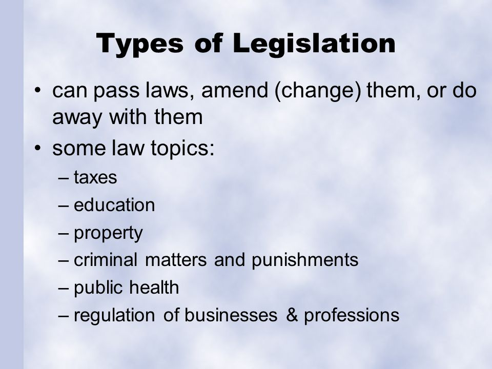 Types of Legislation can pass laws, amend (change) them, or do away with them. some law topics: taxes.