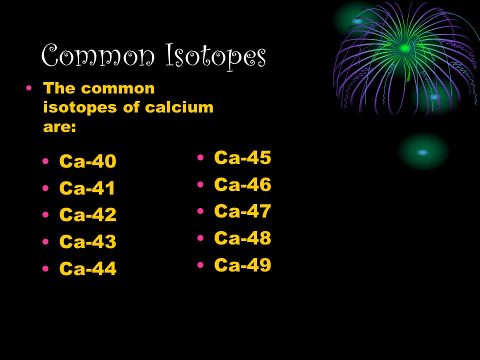 Common Isotopes Ca-45 Ca-40 Ca-46 Ca-41 Ca-47 Ca-42 Ca-48 Ca-43 Ca-49