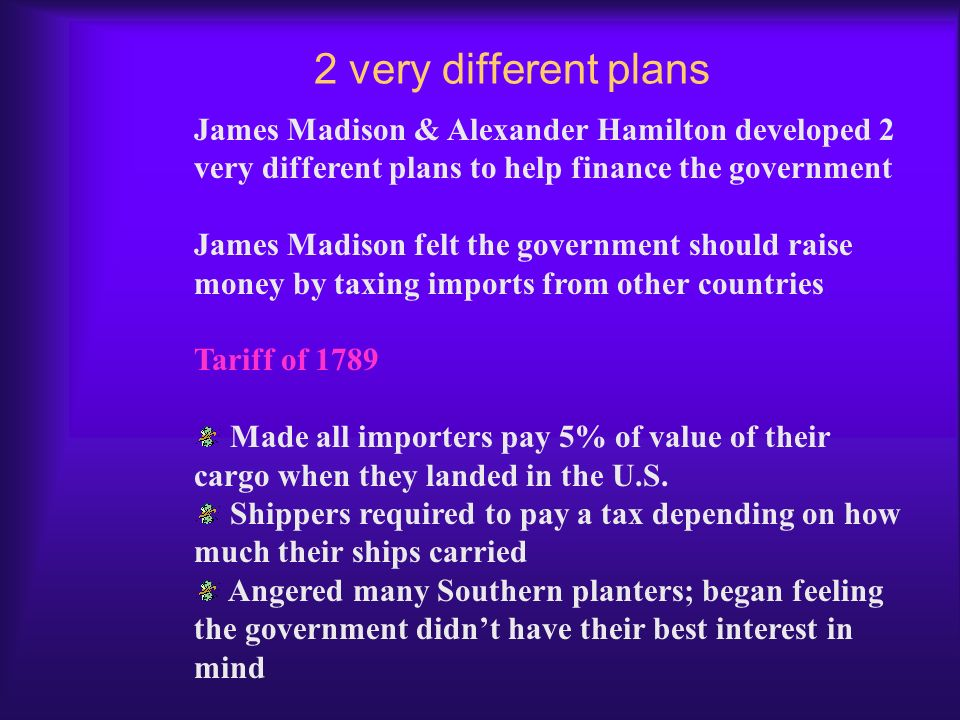 2 very different plans James Madison & Alexander Hamilton developed 2 very different plans to help finance the government.
