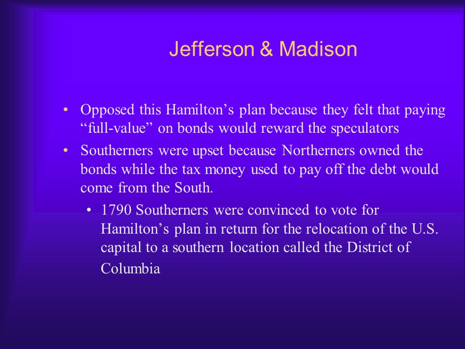 Jefferson & Madison Opposed this Hamilton's plan because they felt that paying full-value on bonds would reward the speculators.