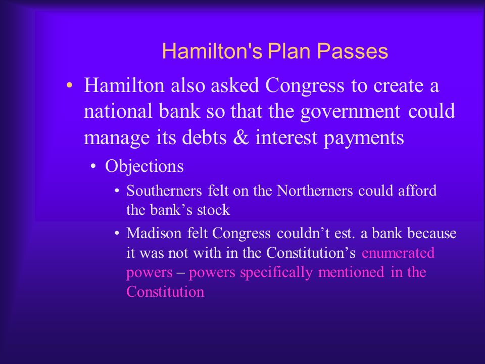 Hamilton s Plan Passes Hamilton also asked Congress to create a national bank so that the government could manage its debts & interest payments.