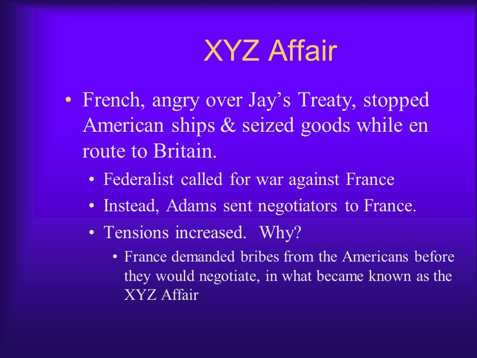 XYZ Affair French, angry over Jay's Treaty, stopped American ships & seized goods while en route to Britain.