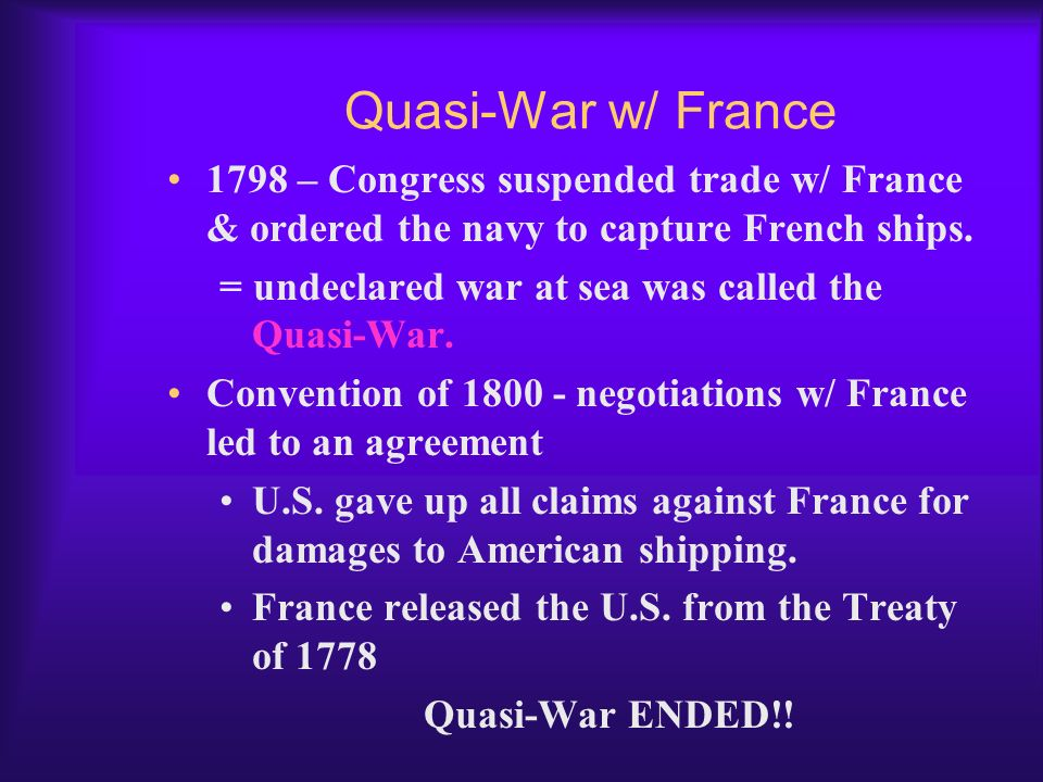 Quasi-War w/ France 1798 – Congress suspended trade w/ France & ordered the navy to capture French ships.