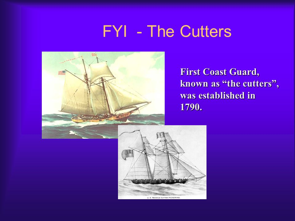 FYI - The Cutters First Coast Guard, known as the cutters , was established in 1790.