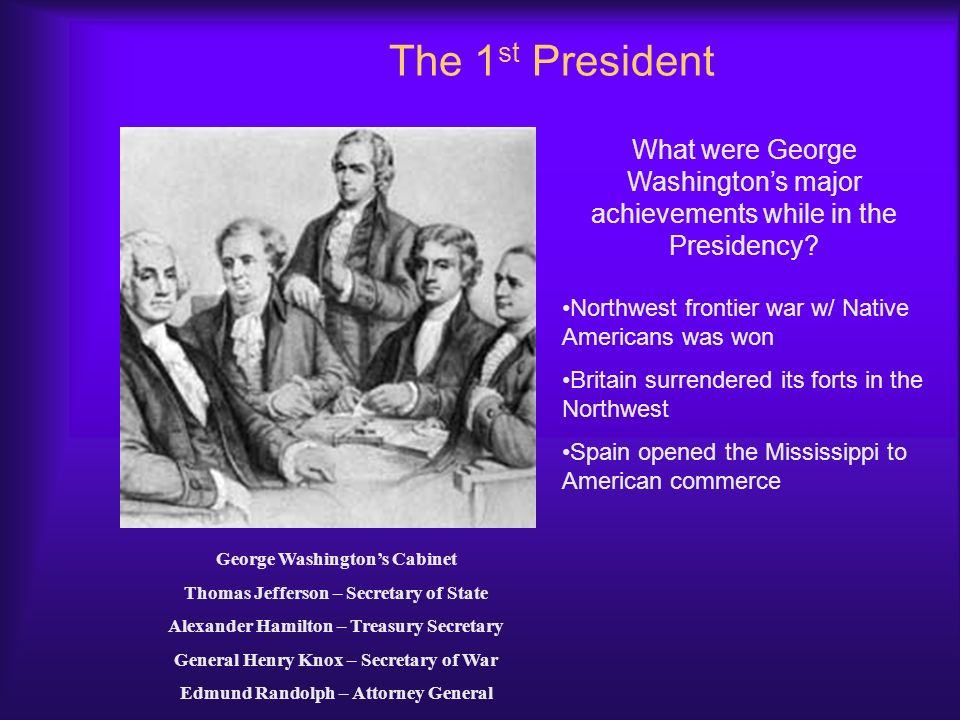 The 1st President What were George Washington's major achievements while in the Presidency Northwest frontier war w/ Native Americans was won.