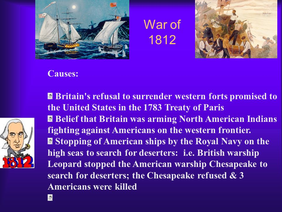War of 1812 Causes: Britain s refusal to surrender western forts promised to the United States in the 1783 Treaty of Paris.