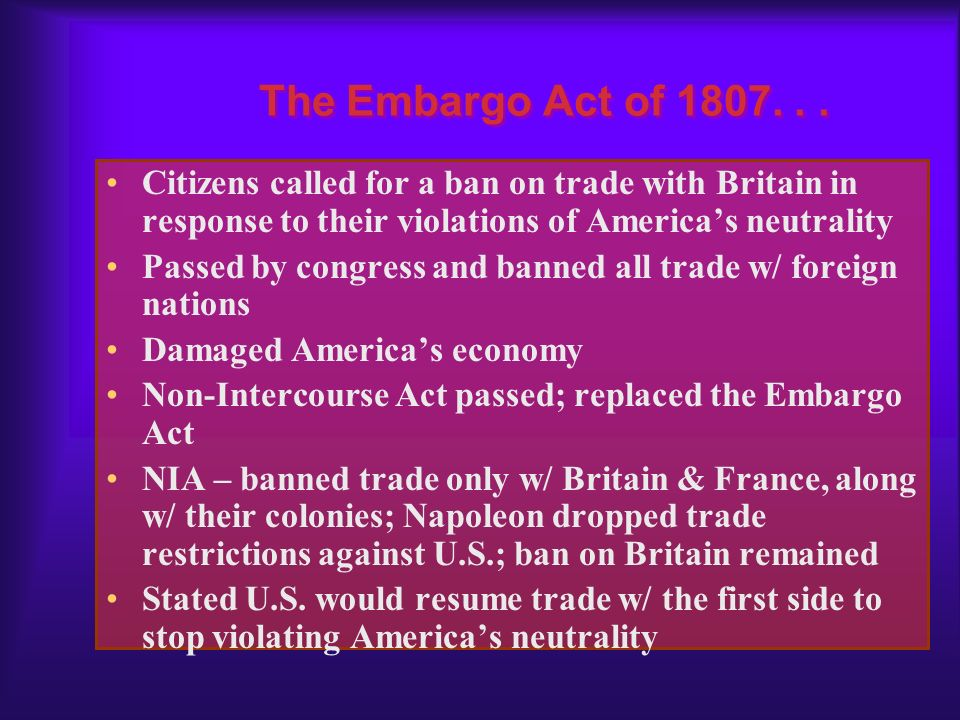 The Embargo Act of 1807. . . Citizens called for a ban on trade with Britain in response to their violations of America's neutrality.