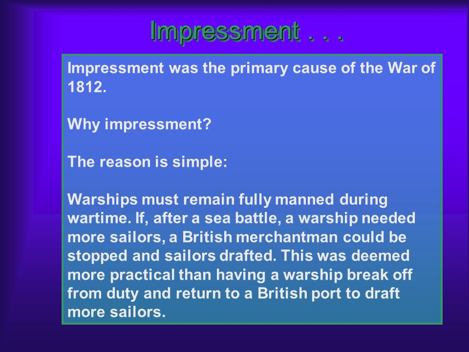 Impressment . . . Impressment was the primary cause of the War of 1812. Why impressment The reason is simple: