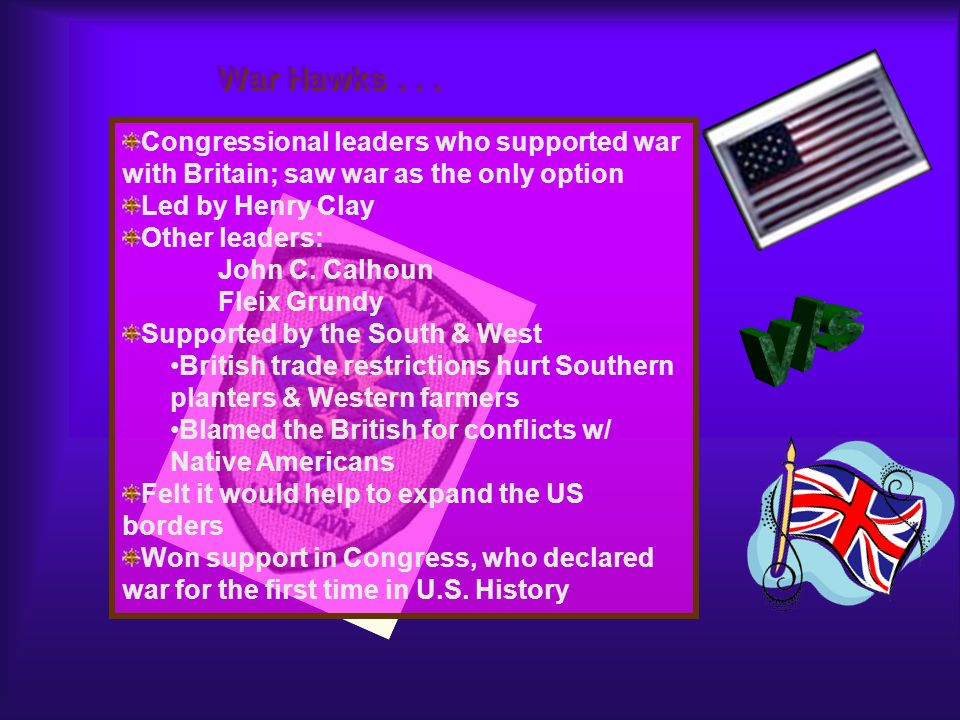 War Hawks . . . Congressional leaders who supported war with Britain; saw war as the only option. Led by Henry Clay.