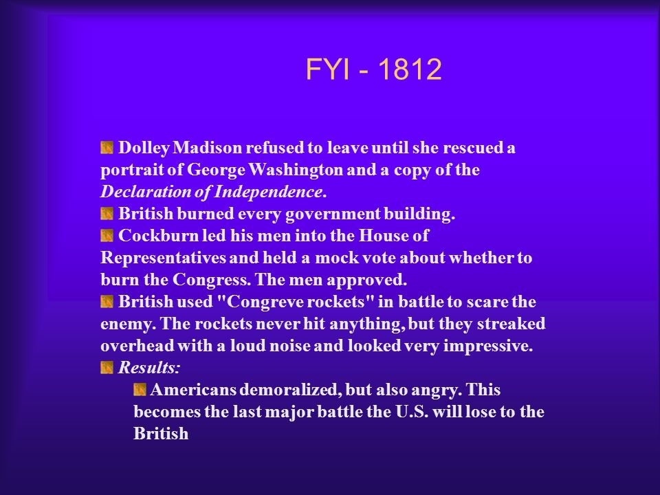 FYI - 1812 Dolley Madison refused to leave until she rescued a portrait of George Washington and a copy of the Declaration of Independence.