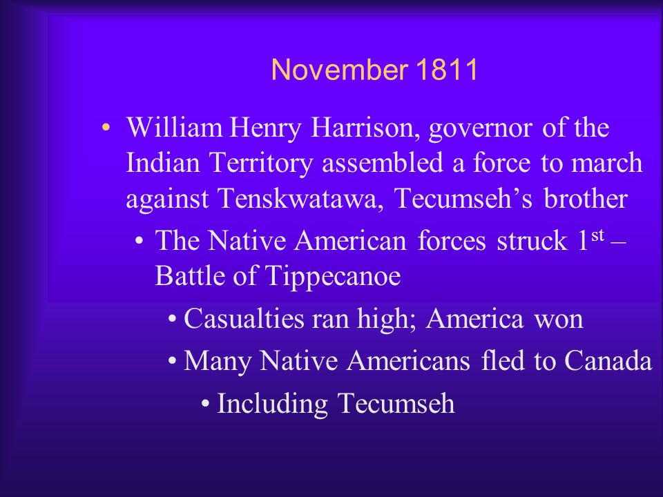 November 1811 William Henry Harrison, governor of the Indian Territory assembled a force to march against Tenskwatawa, Tecumseh's brother.