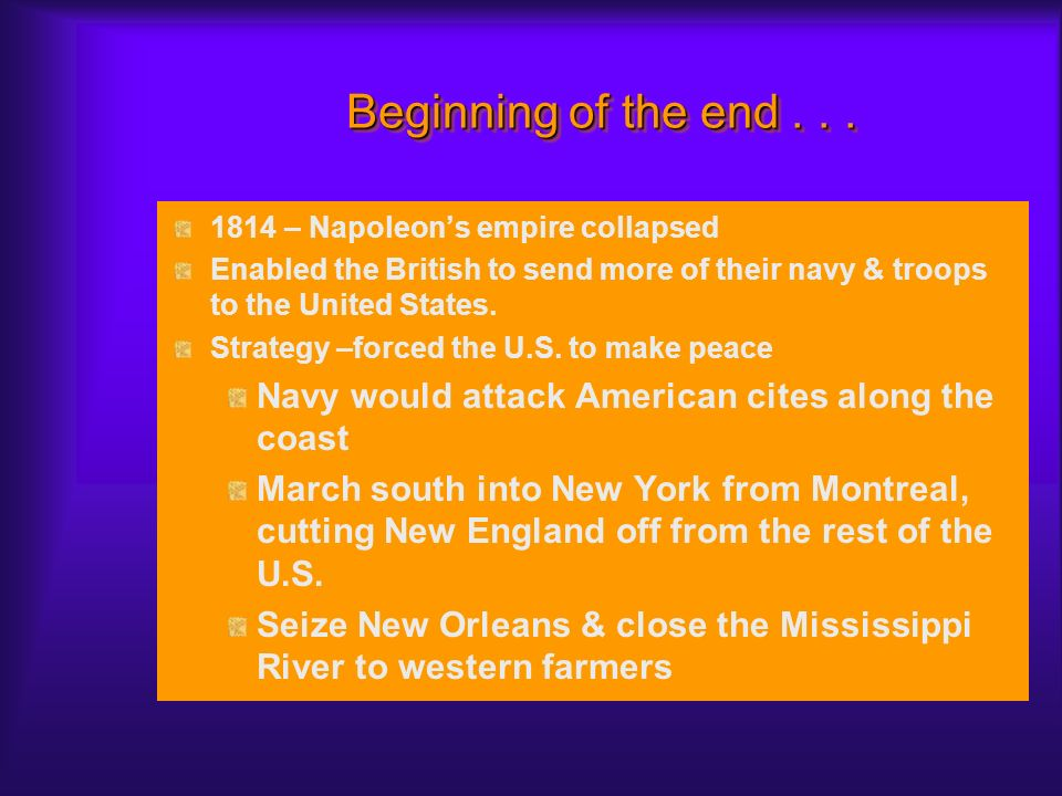 Beginning of the end . . . 1814 – Napoleon's empire collapsed. Enabled the British to send more of their navy & troops to the United States.