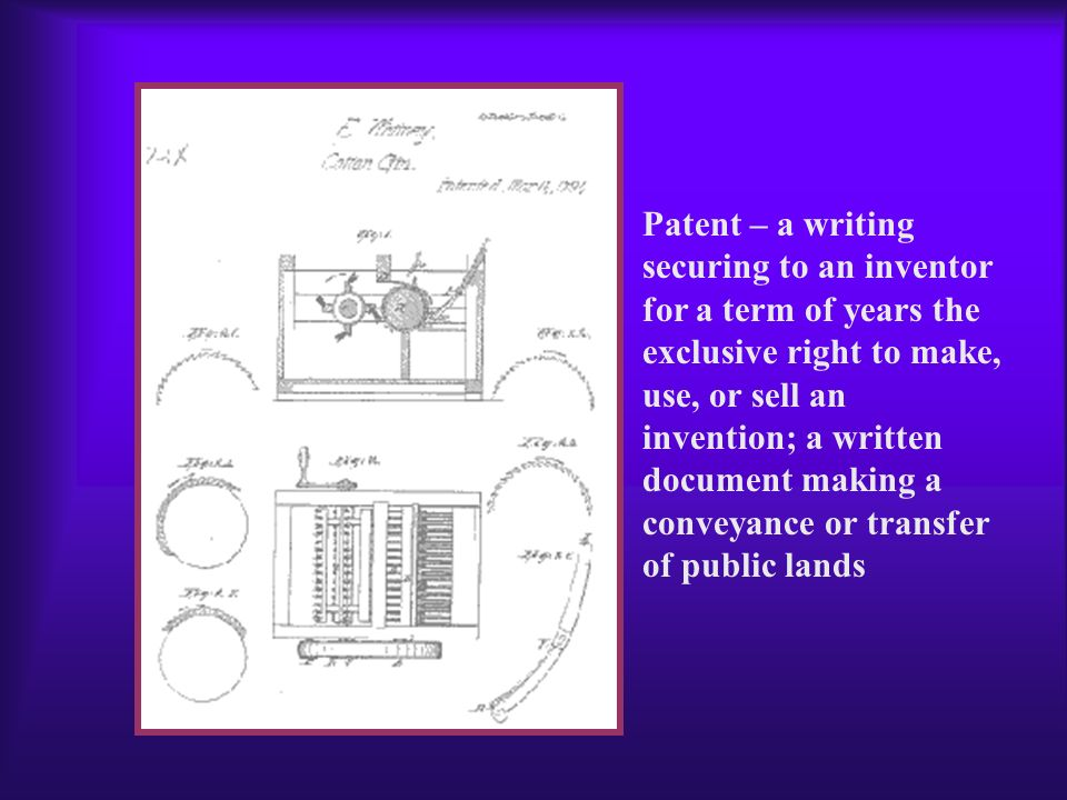 Patent – a writing securing to an inventor for a term of years the exclusive right to make, use, or sell an invention; a written document making a conveyance or transfer of public lands