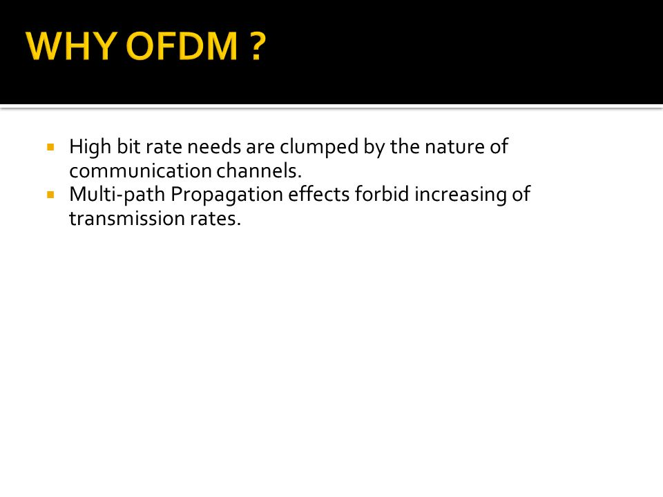 WHY OFDM High bit rate needs are clumped by the nature of communication channels.