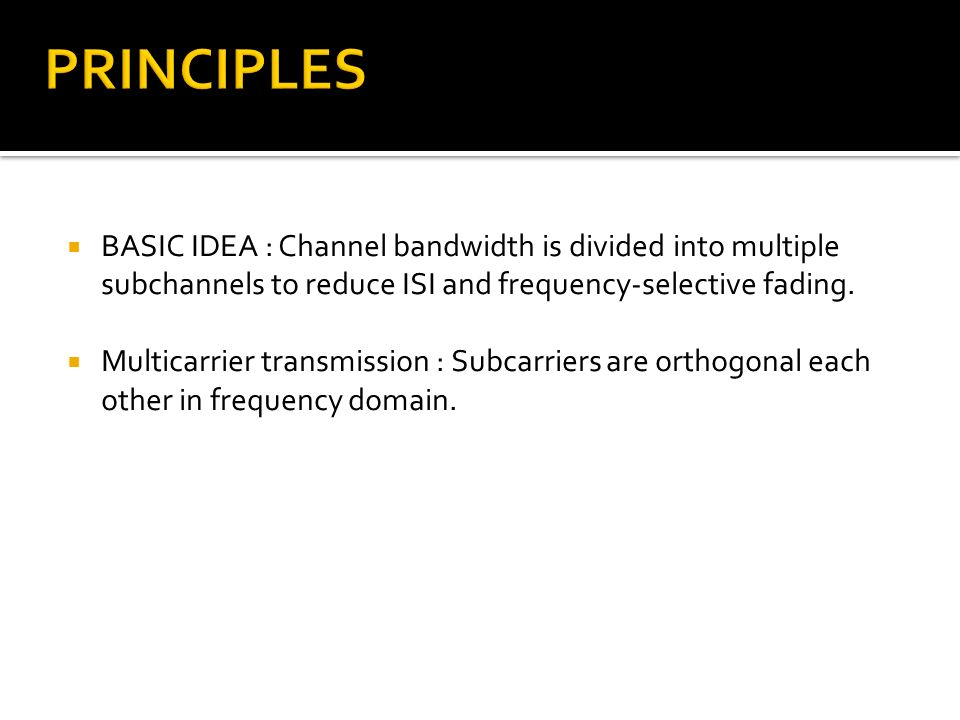 PRINCIPLES BASIC IDEA : Channel bandwidth is divided into multiple subchannels to reduce ISI and frequency-selective fading.