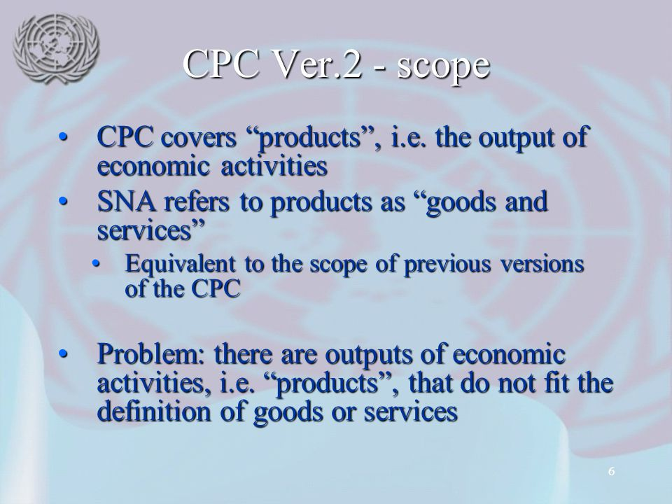 CPC Ver.2 - scope CPC covers products , i.e. the output of economic activities. SNA refers to products as goods and services