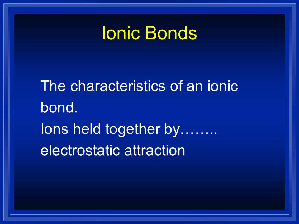 Ionic Bonds The characteristics of an ionic bond.