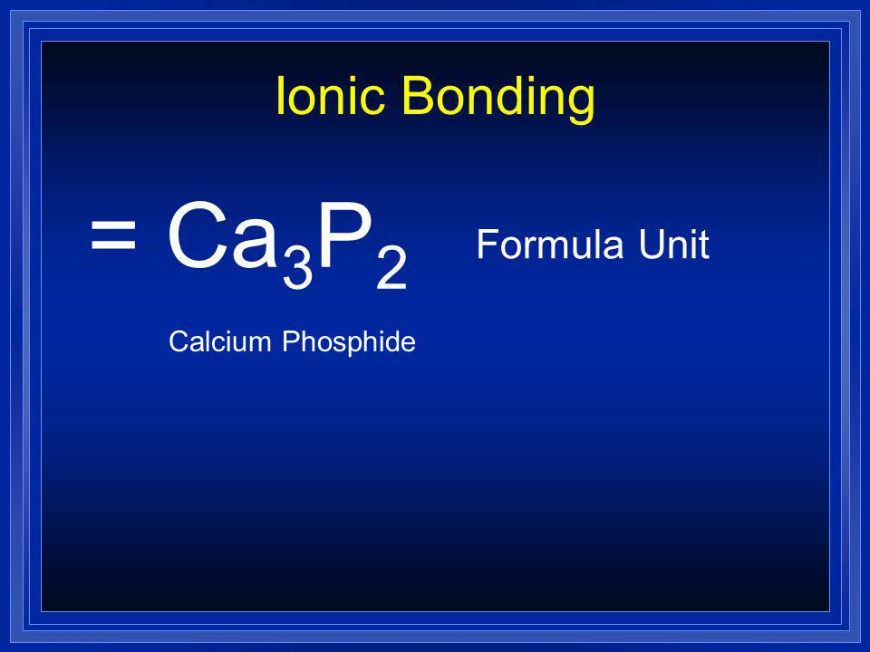 Ionic Bonding = Ca3P2 Formula Unit Calcium Phosphide