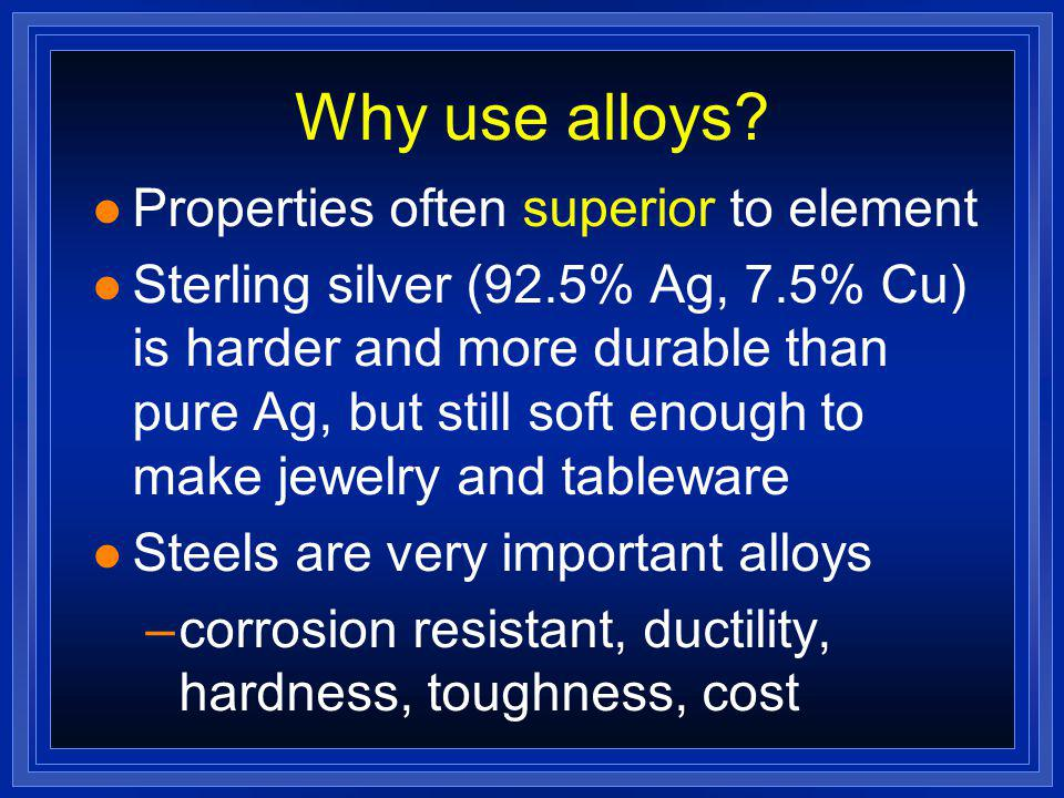 Why use alloys Properties often superior to element