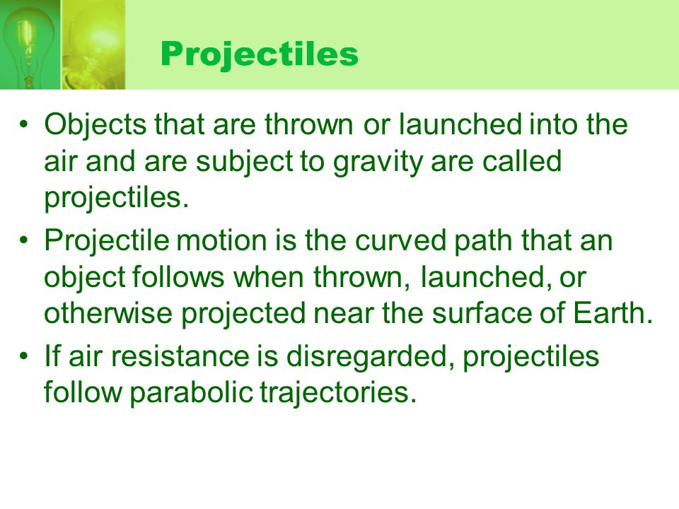 ProjectilesObjects that are thrown or launched into the air and are subject to gravity are called projectiles.