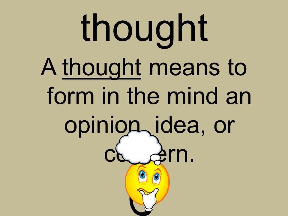 A thought means to form in the mind an opinion, idea, or concern.