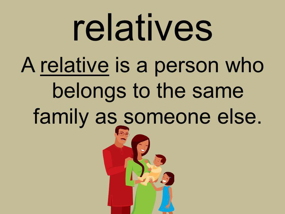 A relative is a person who belongs to the same family as someone else.