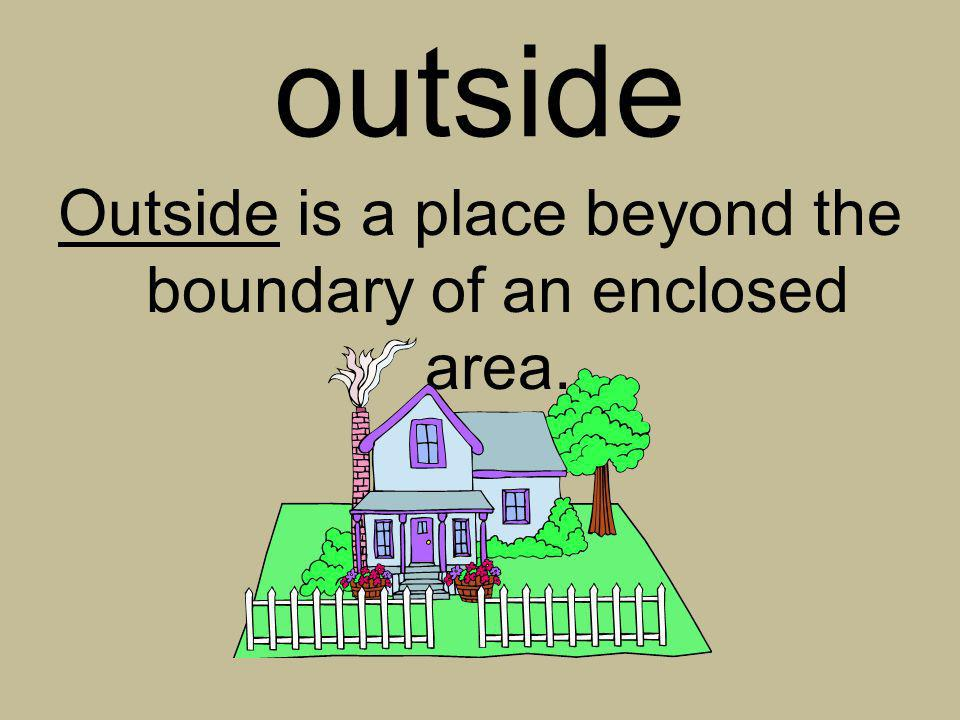 Outside is a place beyond the boundary of an enclosed area.
