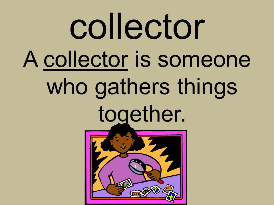 A collector is someone who gathers things together.