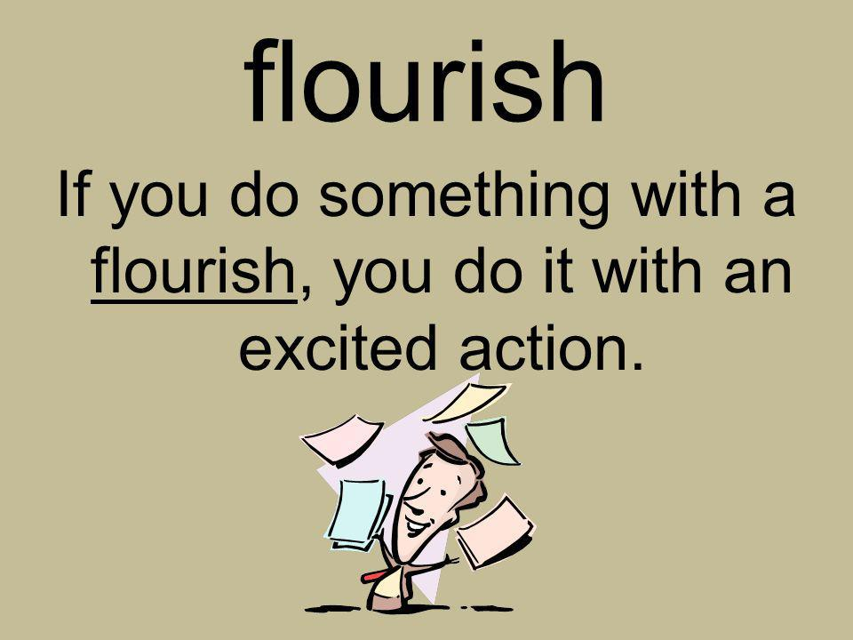 If you do something with a flourish, you do it with an excited action.