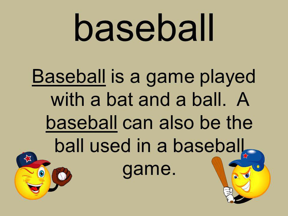 baseball Baseball is a game played with a bat and a ball.