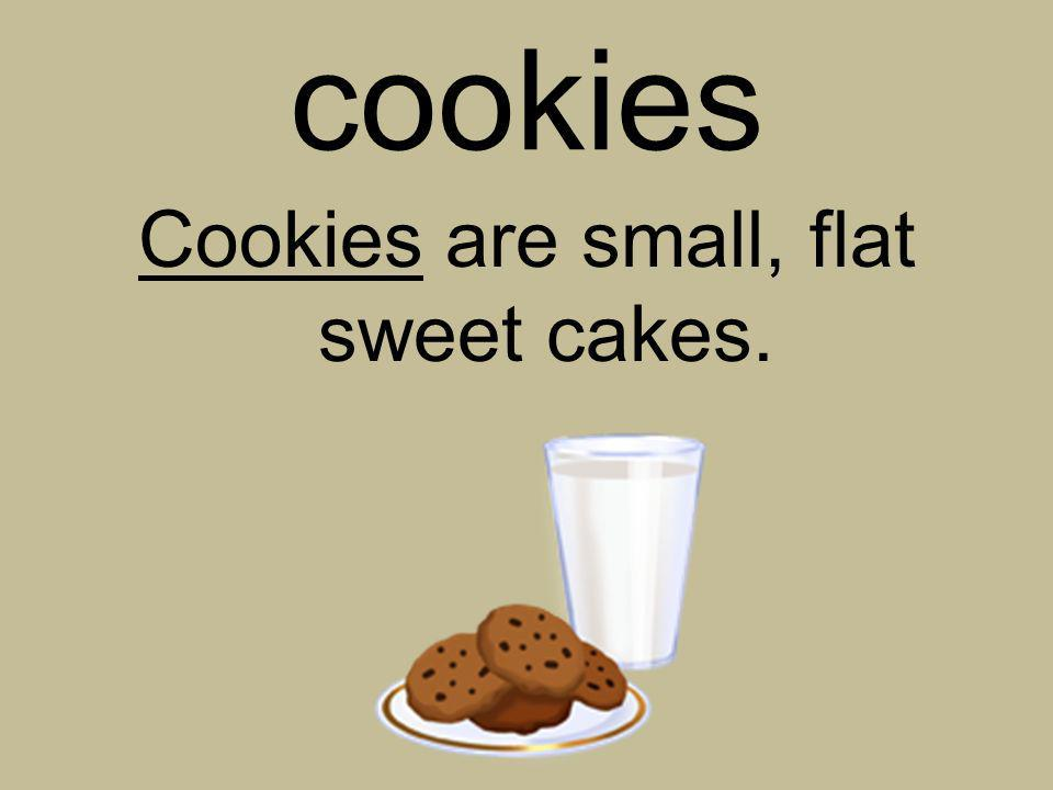 Cookies are small, flat sweet cakes.