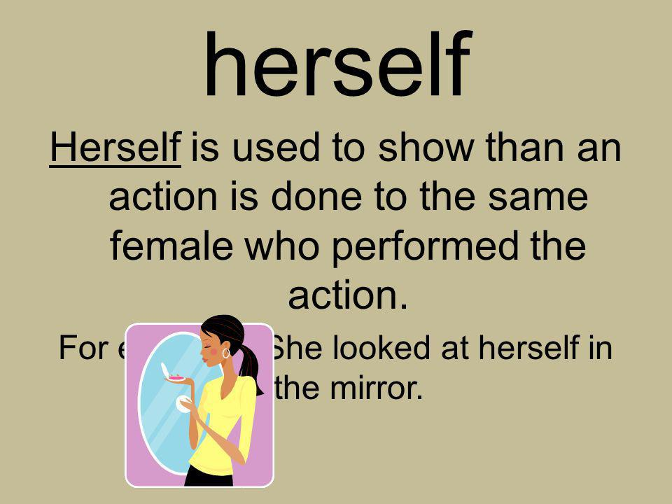 For example: She looked at herself in the mirror.