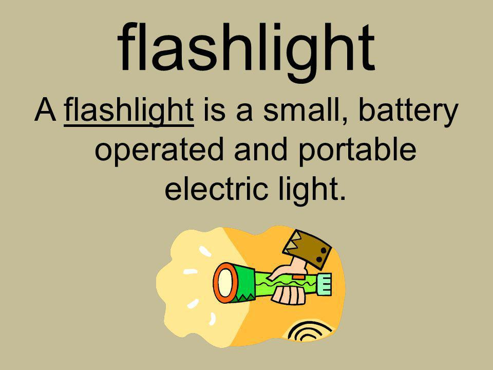 A flashlight is a small, battery operated and portable electric light.