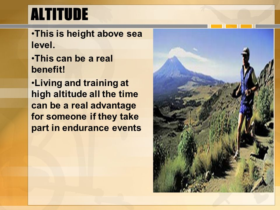 ALTITUDE This is height above sea level. This can be a real benefit!