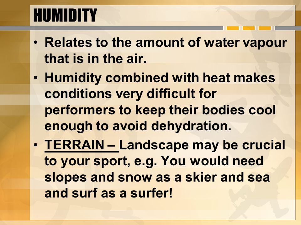 HUMIDITY Relates to the amount of water vapour that is in the air.