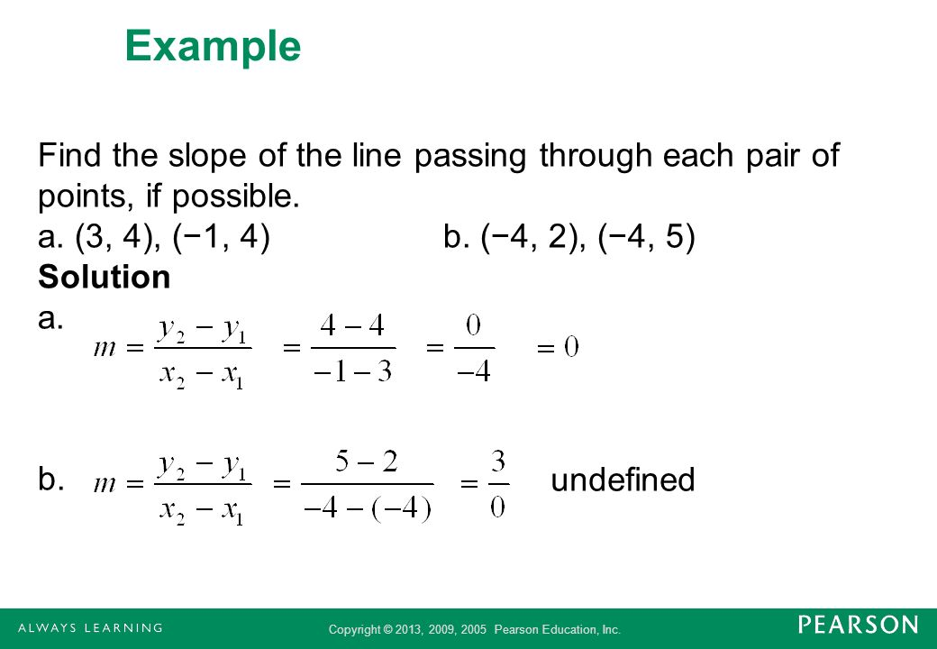 ExampleFind the slope of the line passing through each pair of points, if possible. a. (3, 4), (−1, 4) b. (−4, 2), (−4, 5) Solution a. b.